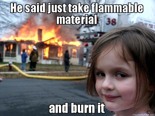 He said just take flammable material and burn it