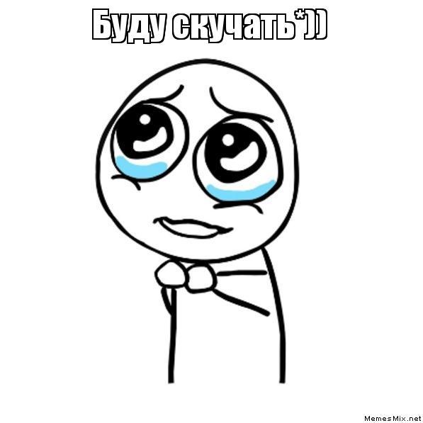 Буду скучать*)) , Мем Пожалуйста