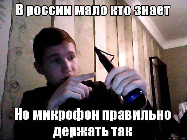 0b93fc26e77d В россии мало кто знает Но микрофон правильно держать так, Мем