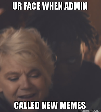UR FACE WHEN ADMIN CALLED NEW MEMES