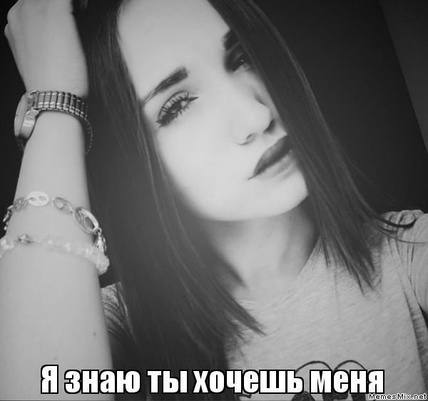 я знаю ты меня хочешь: